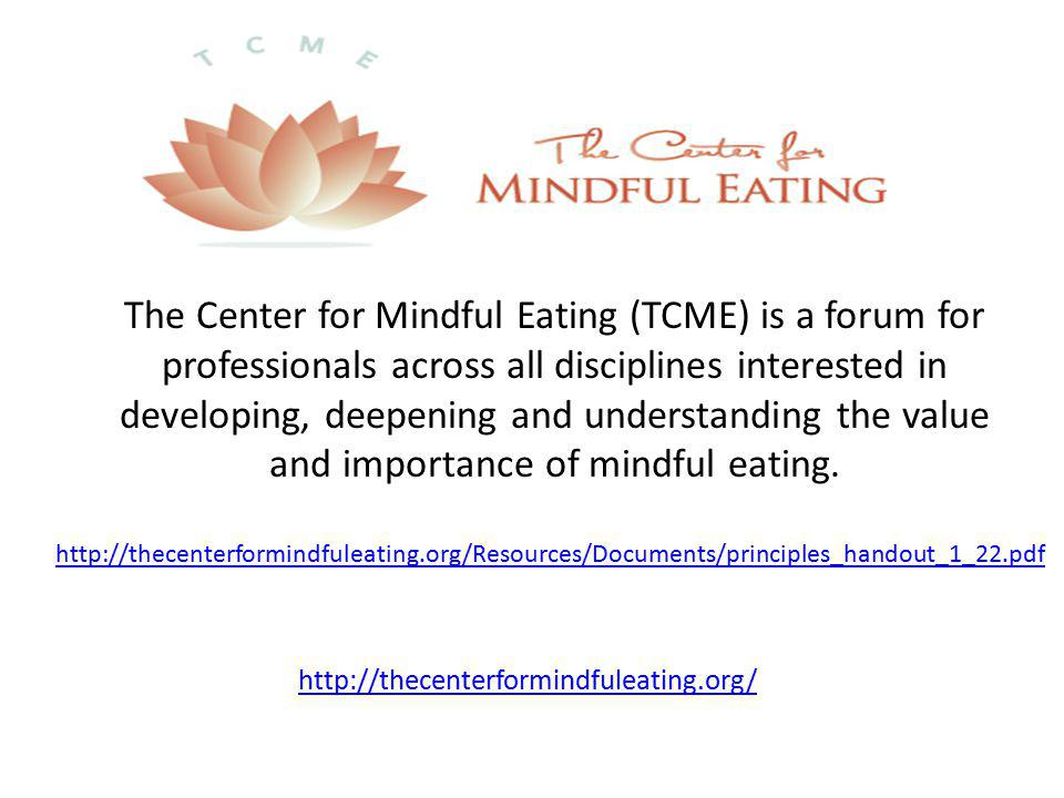 http://thecenterformindfuleating.org/ The Center for Mindful Eating (TCME) is a forum for professionals across all disciplines interested in developing, deepening and understanding the value and importance of mindful eating.