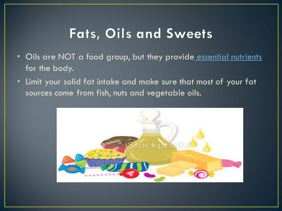 Oils are NOT a food group, but they provide essential nutrients for the body. essential nutrients Limit your solid fat intake and make sure that most