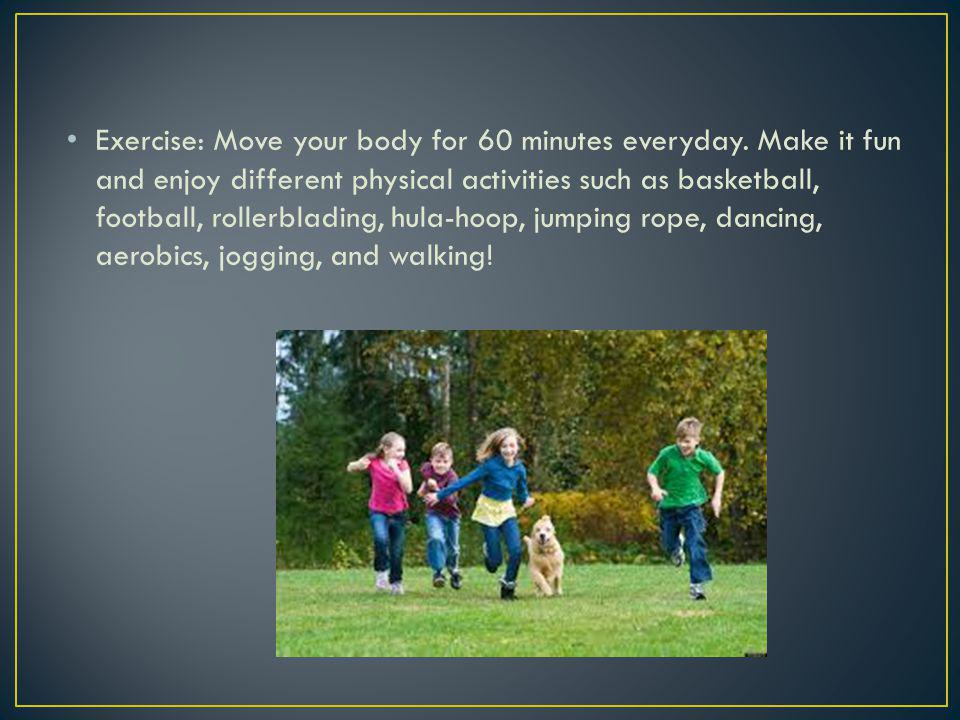 Exercise: Move your body for 60 minutes everyday. Make it fun and enjoy different physical activities such as basketball, football, rollerblading, hul