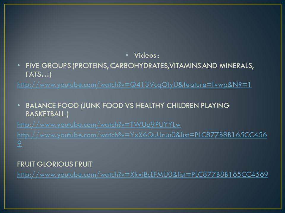 Videos : FIVE GROUPS (PROTEINS, CARBOHYDRATES,VITAMINS AND MINERALS, FATS…) http://www.youtube.com/watch?v=Q413VcqOlyU&feature=fvwp&NR=1 BALANCE FOOD (JUNK FOOD VS HEALTHY CHILDREN PLAYING BASKETBALL ) http://www.youtube.com/watch?v=TWUq9PUYYLw http://www.youtube.com/watch?v=YxX6QuUruu0&list=PLC877B8B165CC456 9 FRUIT GLORIOUS FRUIT http://www.youtube.com/watch?v=XkxiBcLFMU0&list=PLC877B8B165CC4569