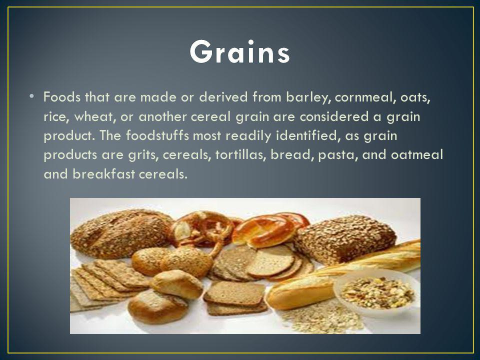 Foods that are made or derived from barley, cornmeal, oats, rice, wheat, or another cereal grain are considered a grain product. The foodstuffs most r
