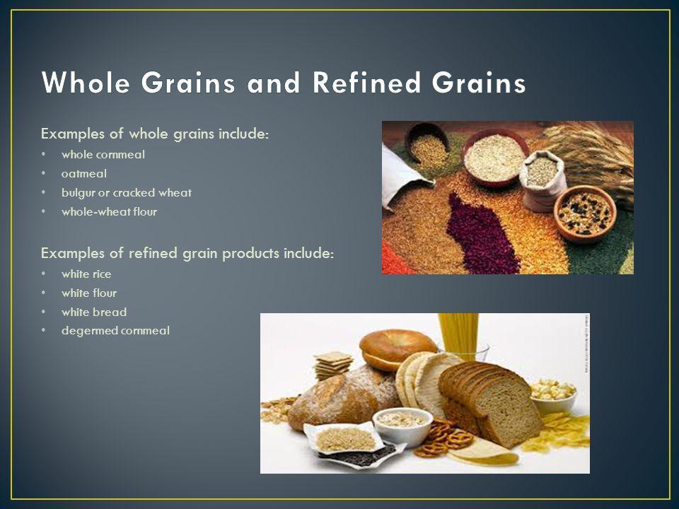 Examples of whole grains include: whole cornmeal oatmeal bulgur or cracked wheat whole-wheat flour Examples of refined grain products include: white rice white flour white bread degermed cornmeal