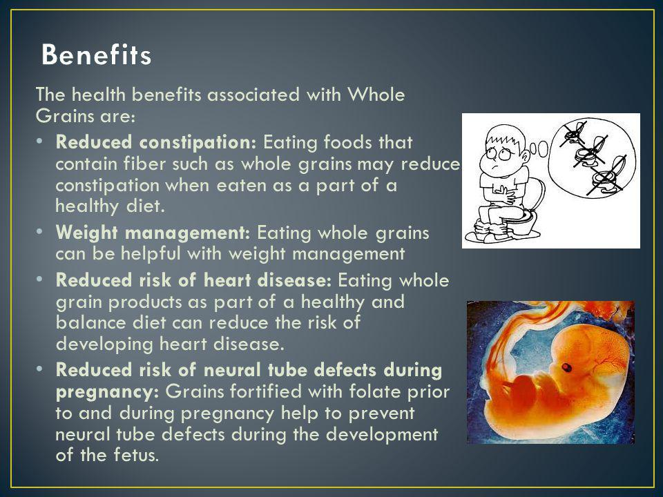 The health benefits associated with Whole Grains are: Reduced constipation: Eating foods that contain fiber such as whole grains may reduce constipation when eaten as a part of a healthy diet.