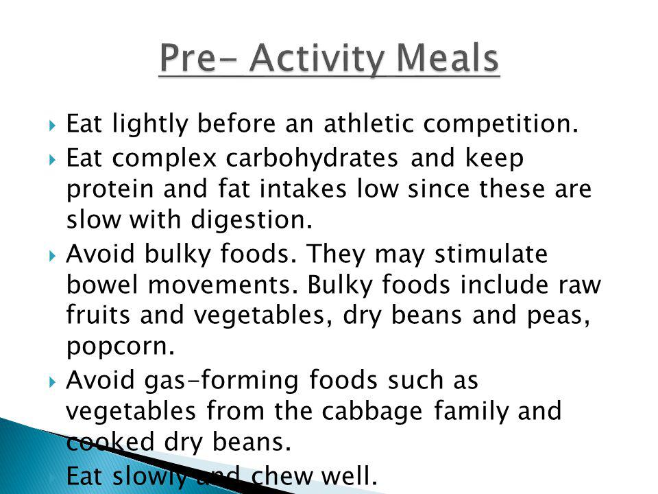 Eat lightly before an athletic competition. Eat complex carbohydrates and keep protein and fat intakes low since these are slow with digestion. Avoid