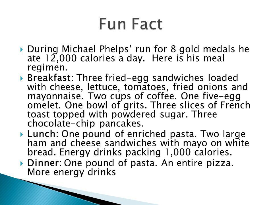 During Michael Phelps run for 8 gold medals he ate 12,000 calories a day. Here is his meal regimen. Breakfast: Three fried-egg sandwiches loaded with