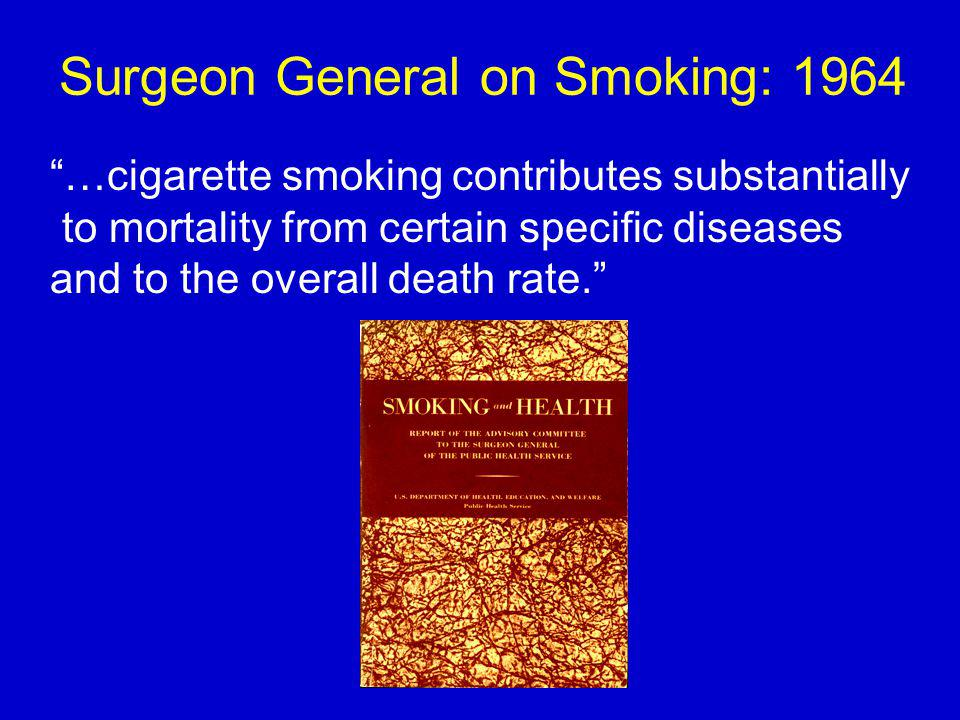 Surgeon General on Smoking: 1964 …cigarette smoking contributes substantially to mortality from certain specific diseases and to the overall death rate.
