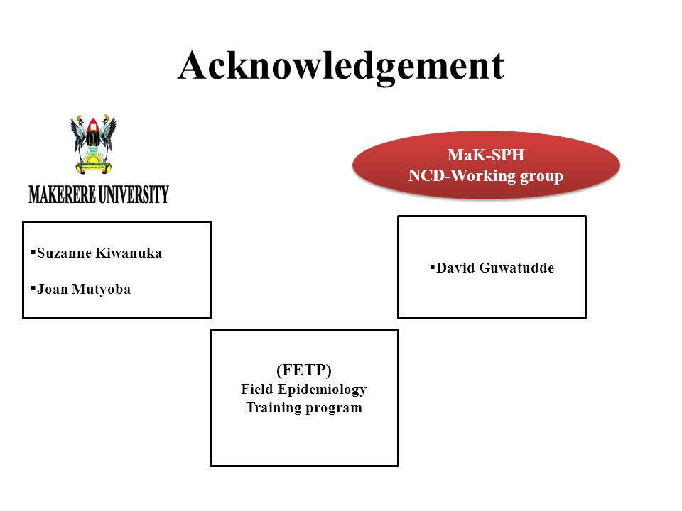 Acknowledgement MaK-SPH NCD-Working group MaK-SPH NCD-Working group Suzanne Kiwanuka Joan Mutyoba David Guwatudde (FETP) Field Epidemiology Training program