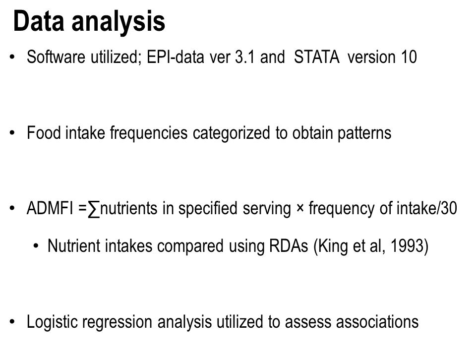 Data analysis Software utilized; EPI-data ver 3.1 and STATA version 10 Food intake frequencies categorized to obtain patterns ADMFI =nutrients in specified serving × frequency of intake/30 Nutrient intakes compared using RDAs (King et al, 1993) Logistic regression analysis utilized to assess associations