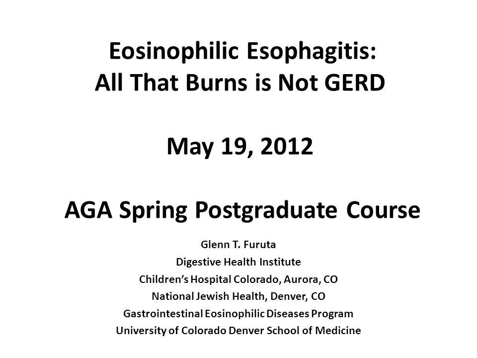 Eosinophilic Esophagitis: All That Burns is Not GERD May 19, 2012 AGA Spring Postgraduate Course Glenn T.