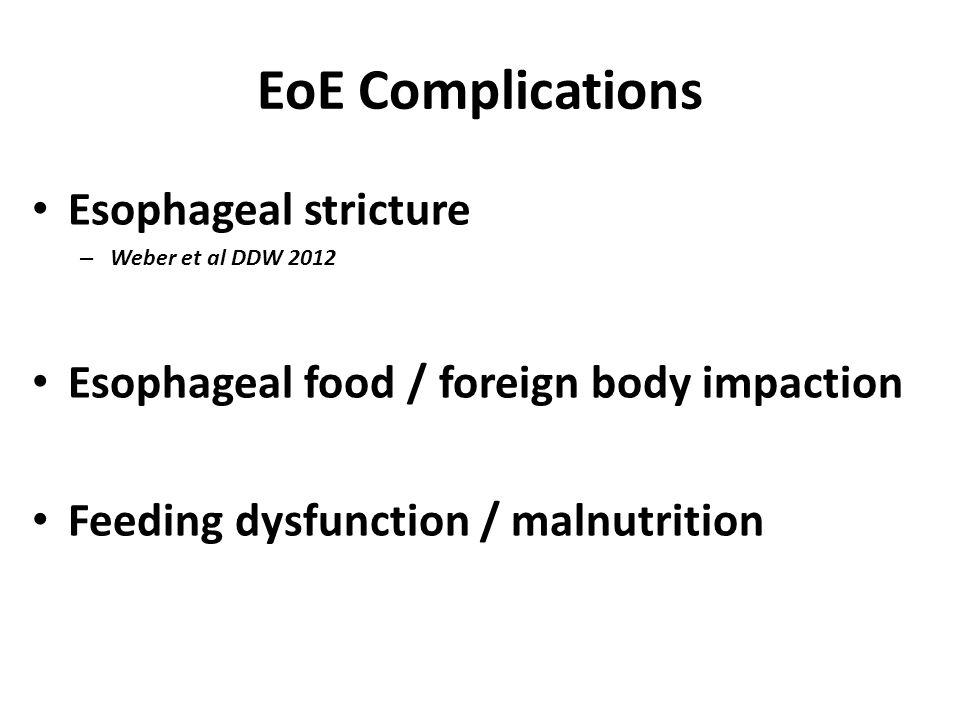 EoE Complications Esophageal stricture – Weber et al DDW 2012 Esophageal food / foreign body impaction Feeding dysfunction / malnutrition
