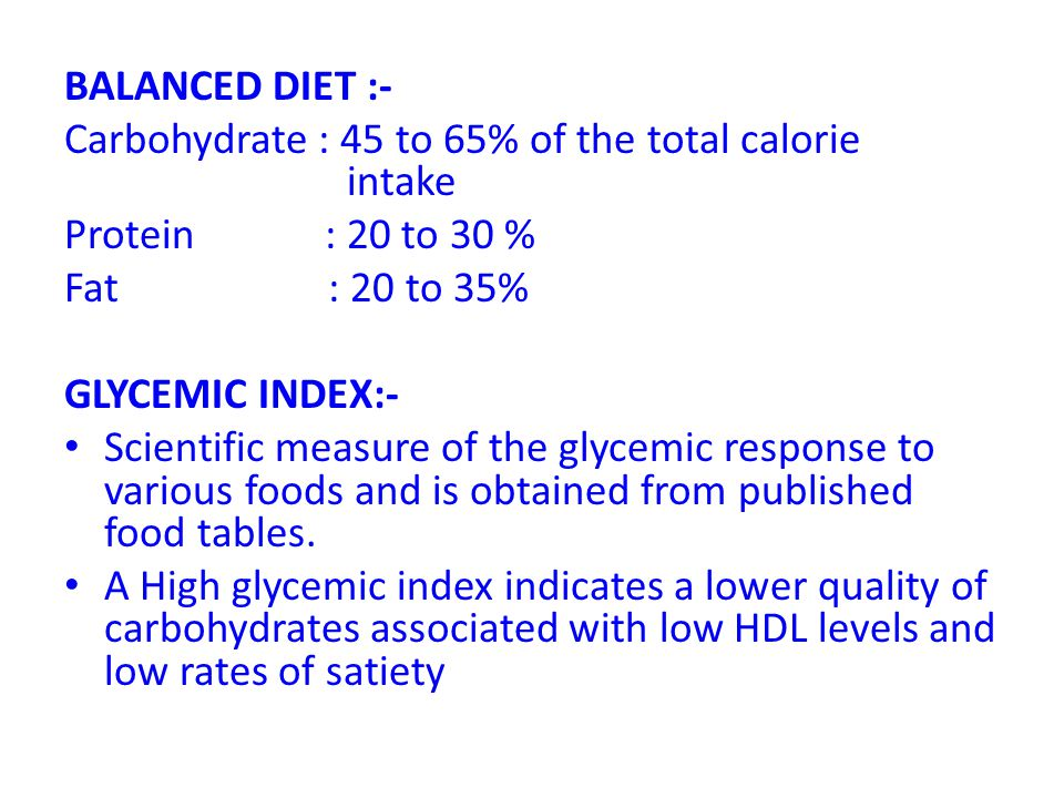 BALANCED DIET :- Carbohydrate : 45 to 65% of the total calorie intake Protein : 20 to 30 % Fat : 20 to 35% GLYCEMIC INDEX:- Scientific measure of the
