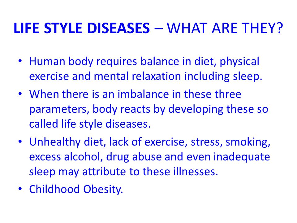 LIFE STYLE DISEASES – WHAT ARE THEY? Human body requires balance in diet, physical exercise and mental relaxation including sleep. When there is an im