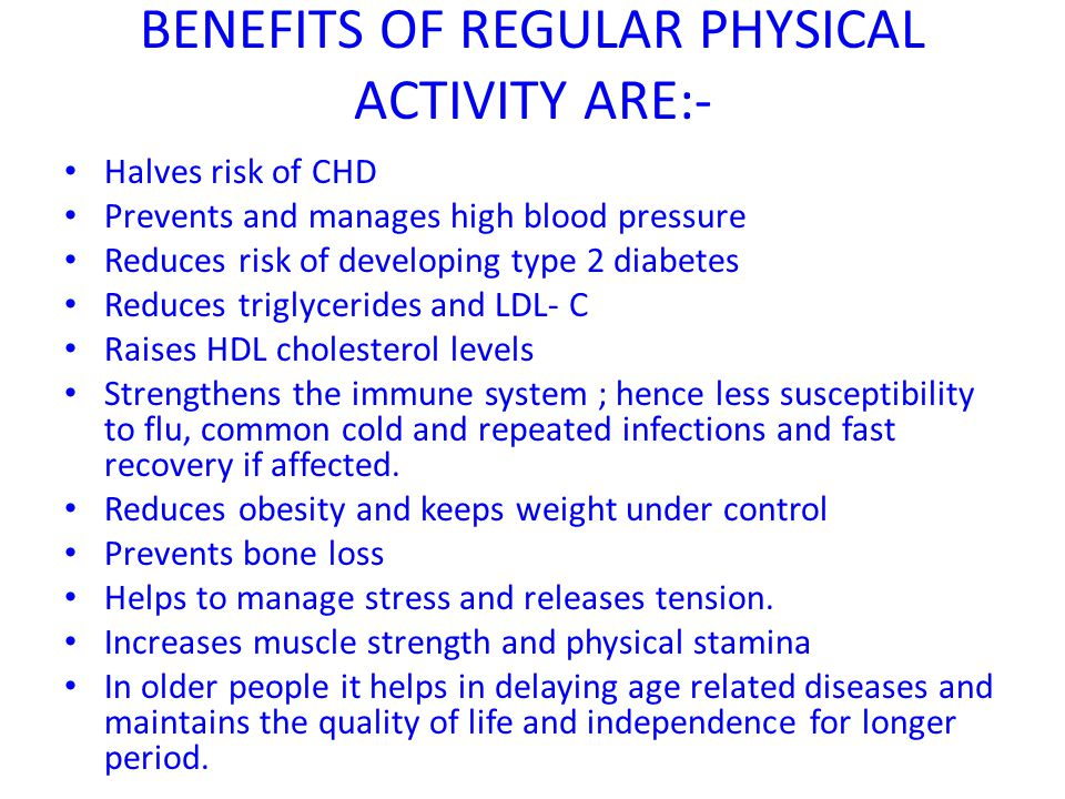 BENEFITS OF REGULAR PHYSICAL ACTIVITY ARE:- Halves risk of CHD Prevents and manages high blood pressure Reduces risk of developing type 2 diabetes Red