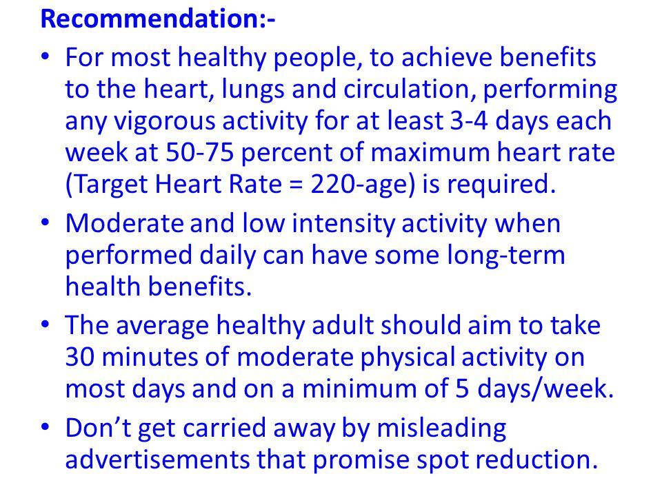 Recommendation:- For most healthy people, to achieve benefits to the heart, lungs and circulation, performing any vigorous activity for at least 3-4 d