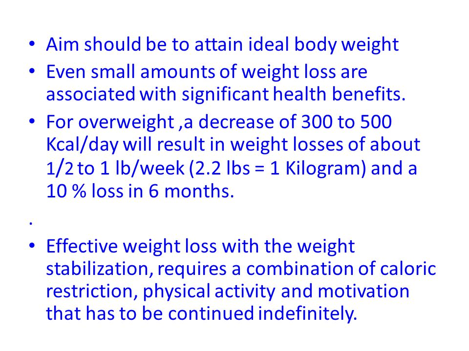 Aim should be to attain ideal body weight Even small amounts of weight loss are associated with significant health benefits. For overweight,a decrease