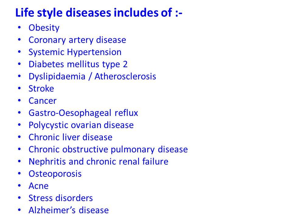 Life style diseases includes of :- Obesity Coronary artery disease Systemic Hypertension Diabetes mellitus type 2 Dyslipidaemia / Atherosclerosis Stro