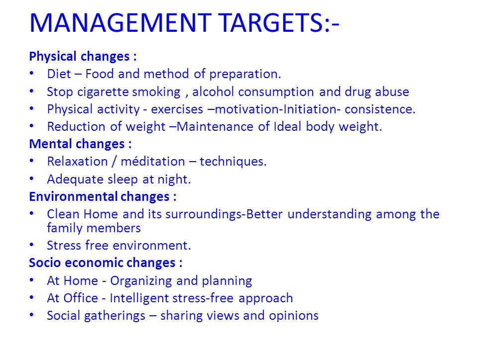 MANAGEMENT TARGETS:- Physical changes : Diet – Food and method of preparation. Stop cigarette smoking, alcohol consumption and drug abuse Physical act
