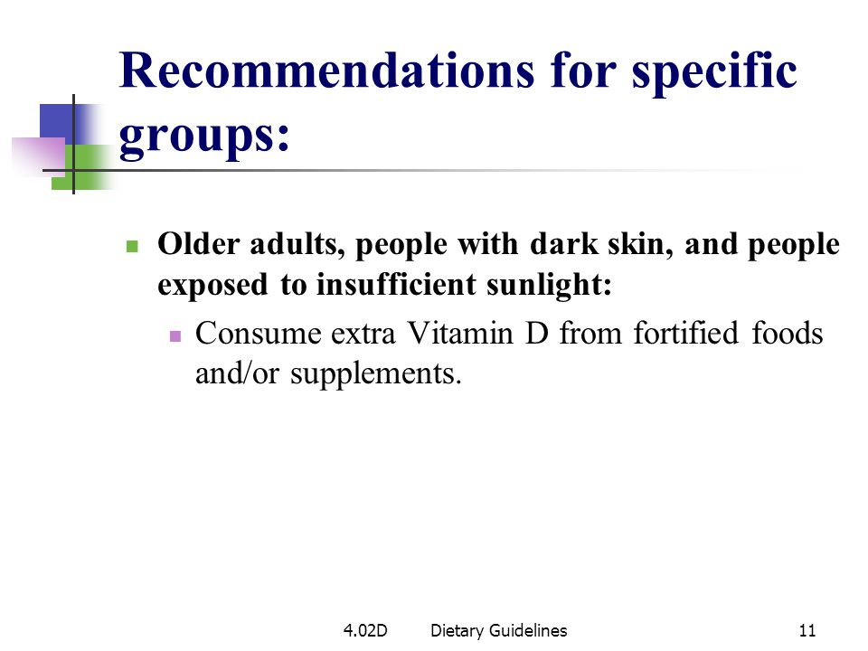 Older adults, people with dark skin, and people exposed to insufficient sunlight: Consume extra Vitamin D from fortified foods and/or supplements.