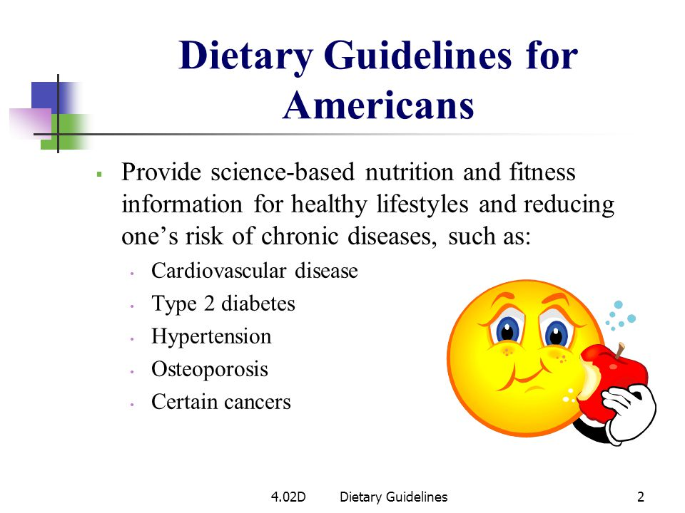 Dietary Guidelines for Americans Provide science-based nutrition and fitness information for healthy lifestyles and reducing ones risk of chronic diseases, such as: Cardiovascular disease Type 2 diabetes Hypertension Osteoporosis Certain cancers 4.02DDietary Guidelines2