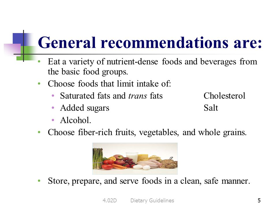 General recommendations are: Eat a variety of nutrient-dense foods and beverages from the basic food groups.