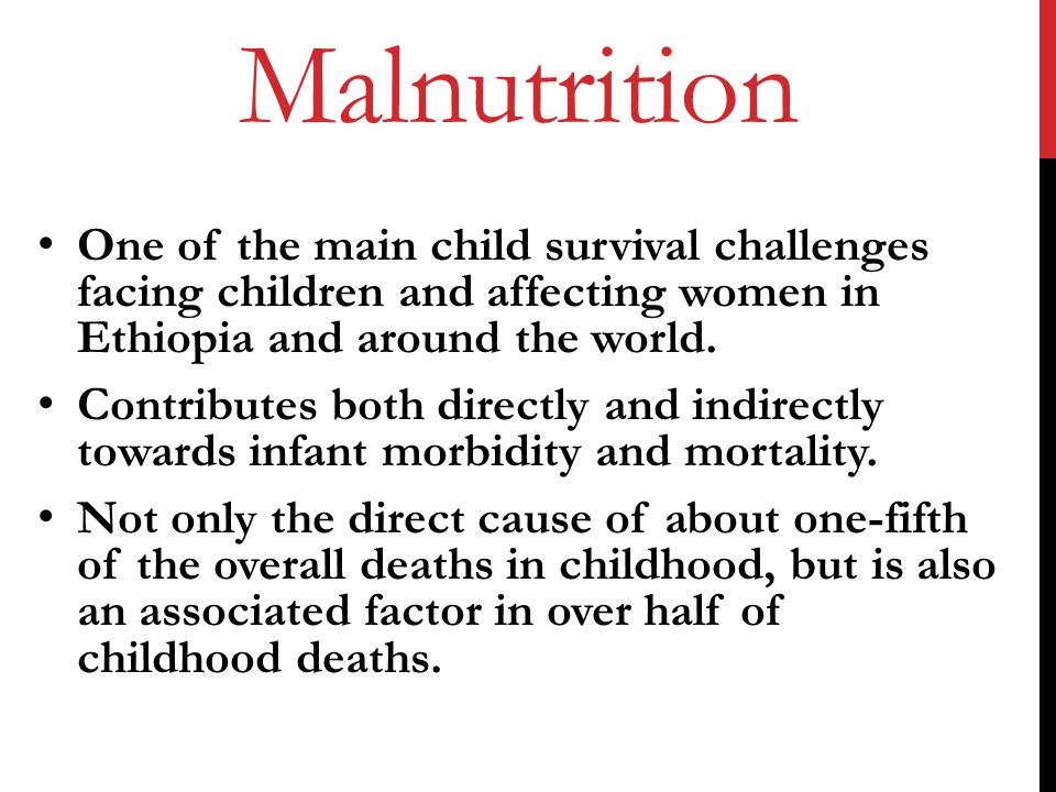 Malnutrition One of the main child survival challenges facing children and affecting women in Ethiopia and around the world.