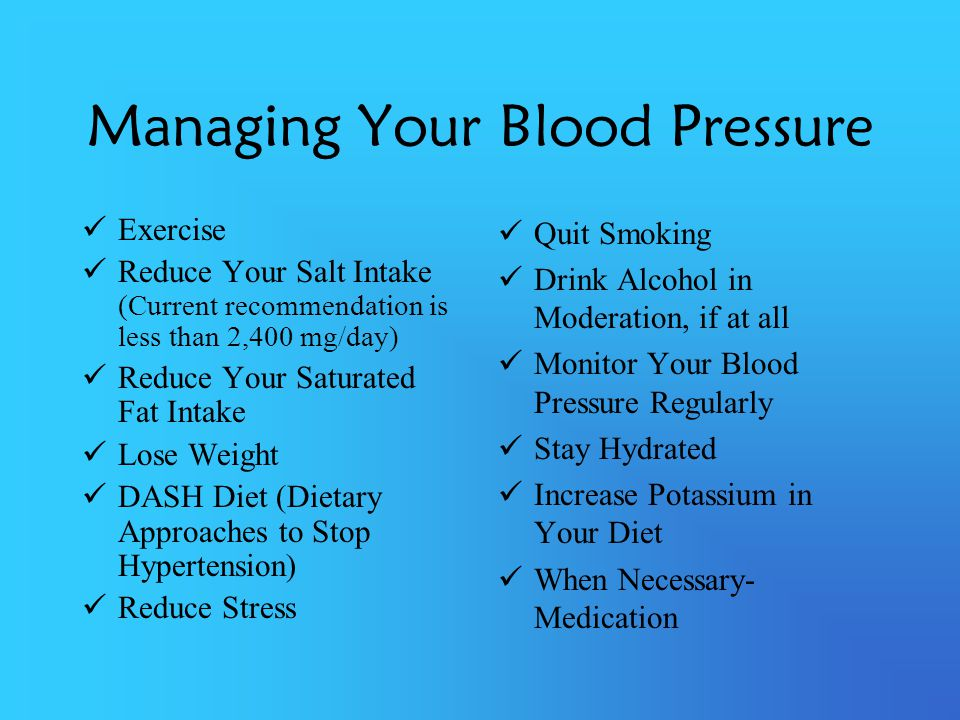 Managing Your Blood Pressure Exercise Reduce Your Salt Intake (Current recommendation is less than 2,400 mg/day) Reduce Your Saturated Fat Intake Lose