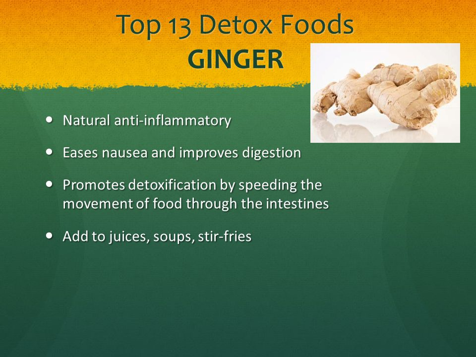 Top 13 Detox Foods GINGER Natural anti-inflammatory Natural anti-inflammatory Eases nausea and improves digestion Eases nausea and improves digestion Promotes detoxification by speeding the movement of food through the intestines Promotes detoxification by speeding the movement of food through the intestines Add to juices, soups, stir-fries Add to juices, soups, stir-fries