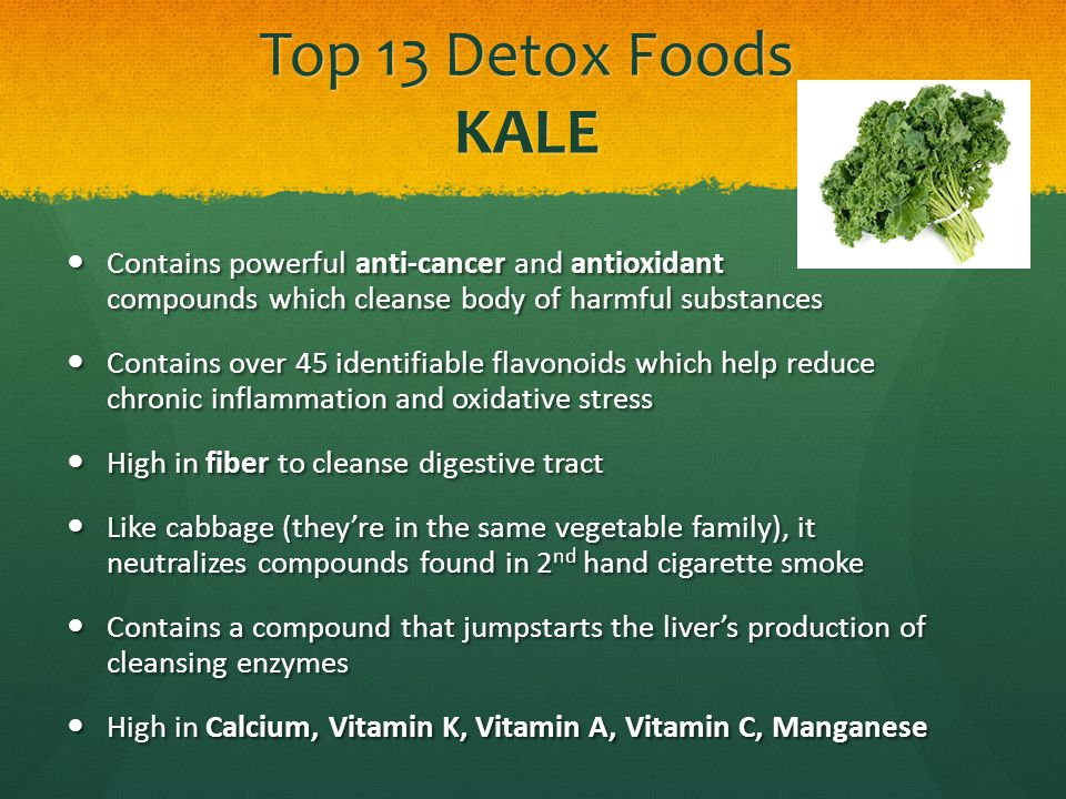Top 13 Detox Foods KALE Contains powerful anti-cancer and antioxidant compounds which cleanse body of harmful substances Contains powerful anti-cancer and antioxidant compounds which cleanse body of harmful substances Contains over 45 identifiable flavonoids which help reduce chronic inflammation and oxidative stress Contains over 45 identifiable flavonoids which help reduce chronic inflammation and oxidative stress High in fiber to cleanse digestive tract High in fiber to cleanse digestive tract Like cabbage (theyre in the same vegetable family), it neutralizes compounds found in 2 nd hand cigarette smoke Like cabbage (theyre in the same vegetable family), it neutralizes compounds found in 2 nd hand cigarette smoke Contains a compound that jumpstarts the livers production of cleansing enzymes Contains a compound that jumpstarts the livers production of cleansing enzymes High in Calcium, Vitamin K, Vitamin A, Vitamin C, Manganese High in Calcium, Vitamin K, Vitamin A, Vitamin C, Manganese