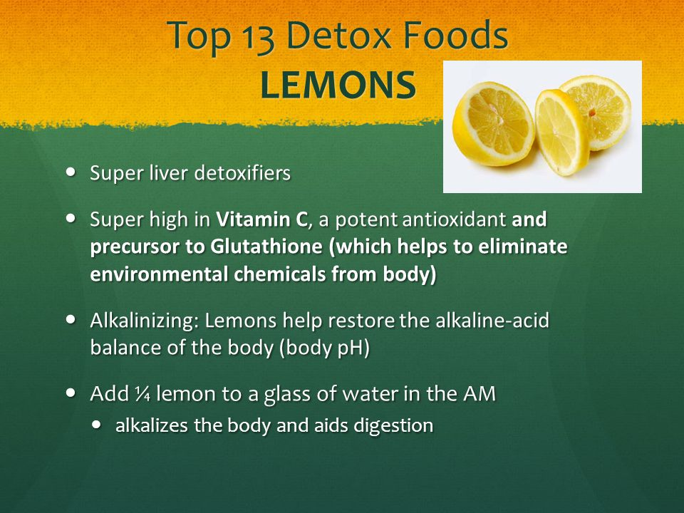Top 13 Detox Foods LEMONS Super liver detoxifiers Super liver detoxifiers Super high in Vitamin C, a potent antioxidant and precursor to Glutathione (which helps to eliminate environmental chemicals from body) Super high in Vitamin C, a potent antioxidant and precursor to Glutathione (which helps to eliminate environmental chemicals from body) Alkalinizing: Lemons help restore the alkaline-acid balance of the body (body pH) Alkalinizing: Lemons help restore the alkaline-acid balance of the body (body pH) Add ¼ lemon to a glass of water in the AM Add ¼ lemon to a glass of water in the AM alkalizes the body and aids digestion alkalizes the body and aids digestion