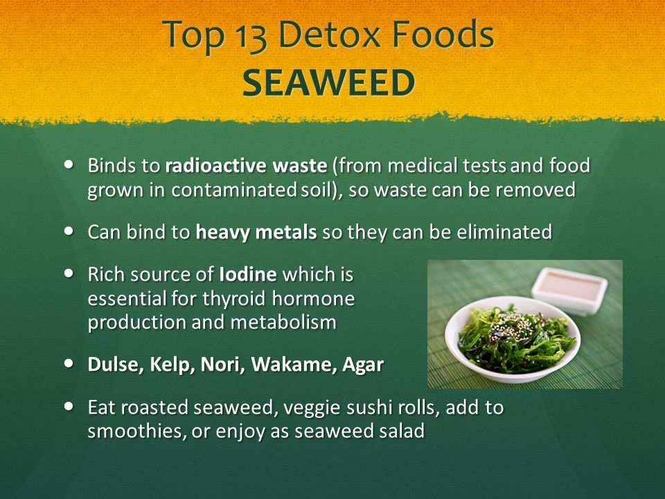 Top 13 Detox Foods SEAWEED Binds to radioactive waste (from medical tests and food grown in contaminated soil), so waste can be removed Binds to radio