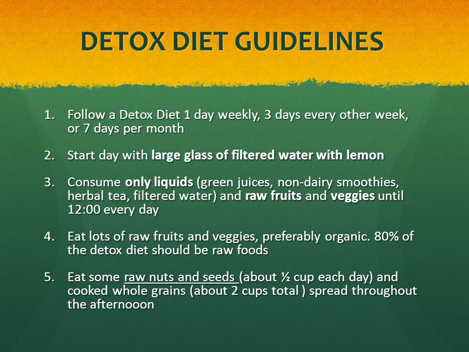 DETOX DIET GUIDELINES 1.Follow a Detox Diet 1 day weekly, 3 days every other week, or 7 days per month 2.Start day with large glass of filtered water with lemon 3.Consume only liquids (green juices, non-dairy smoothies, herbal tea, filtered water) and raw fruits and veggies until 12:00 every day 4.Eat lots of raw fruits and veggies, preferably organic.