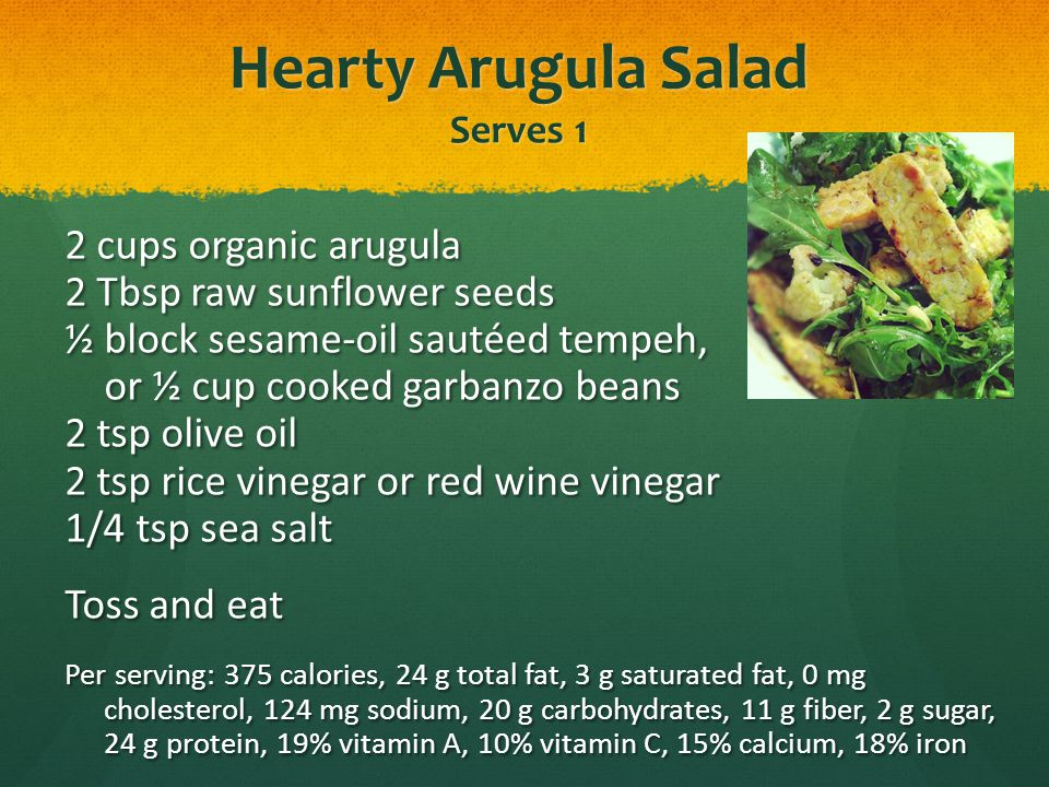Hearty Arugula Salad Serves 1 2 cups organic arugula 2 Tbsp raw sunflower seeds ½ block sesame-oil sautéed tempeh, or ½ cup cooked garbanzo beans 2 ts