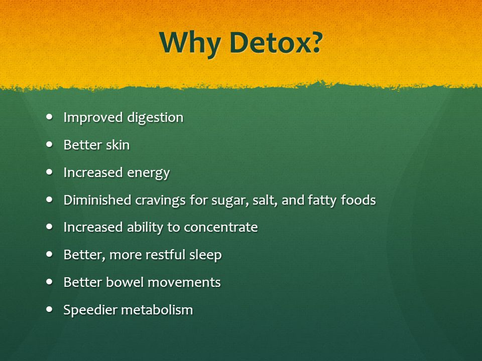 Why Detox? Improved digestion Improved digestion Better skin Better skin Increased energy Increased energy Diminished cravings for sugar, salt, and fa
