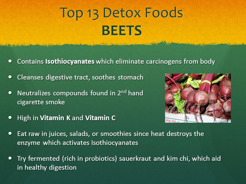 Top 13 Detox Foods BEETS Contains Isothiocyanates which eliminate carcinogens from body Contains Isothiocyanates which eliminate carcinogens from body