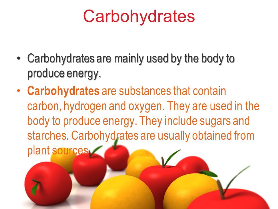 Carbohydrates Carbohydrates are mainly used by the body to produce energy.Carbohydrates are mainly used by the body to produce energy.