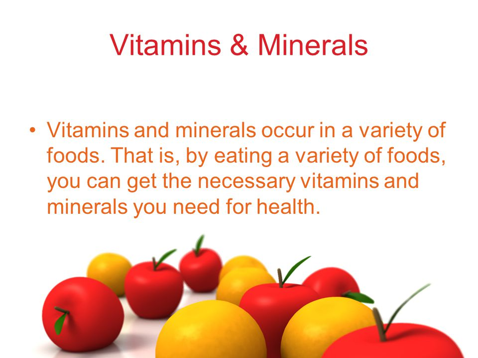 Vitamins & Minerals Vitamins and minerals occur in a variety of foods. That is, by eating a variety of foods, you can get the necessary vitamins and m
