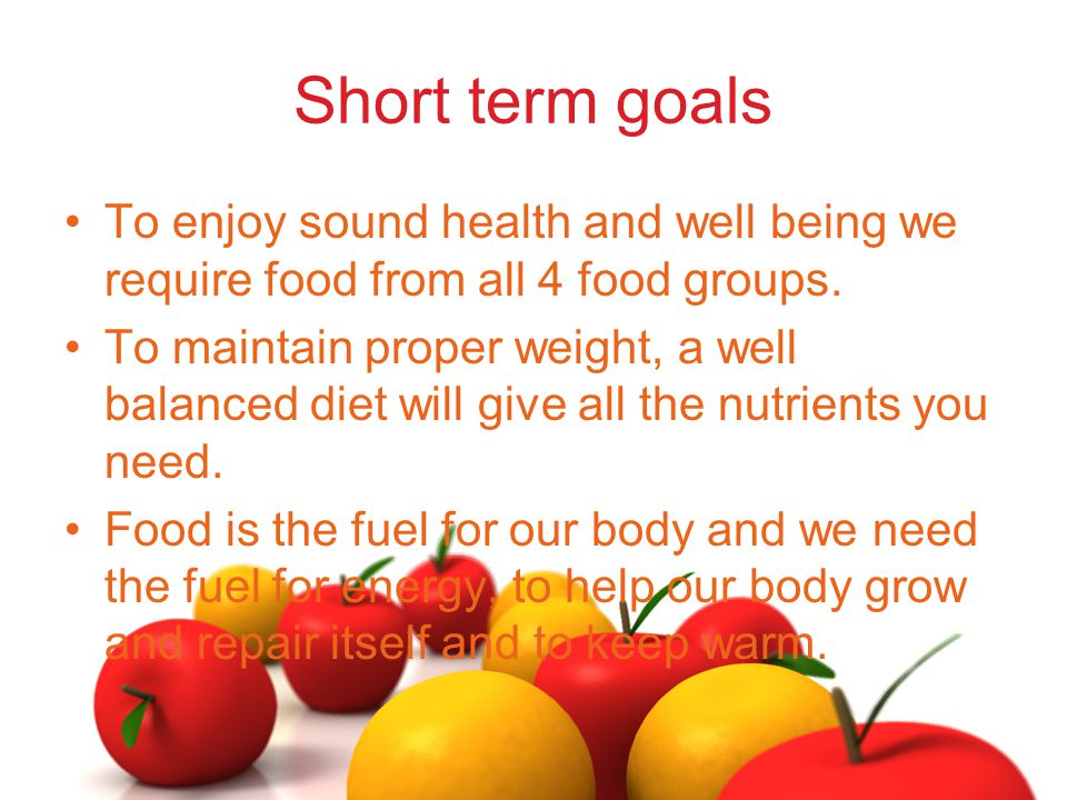 Short term goals To enjoy sound health and well being we require food from all 4 food groups.