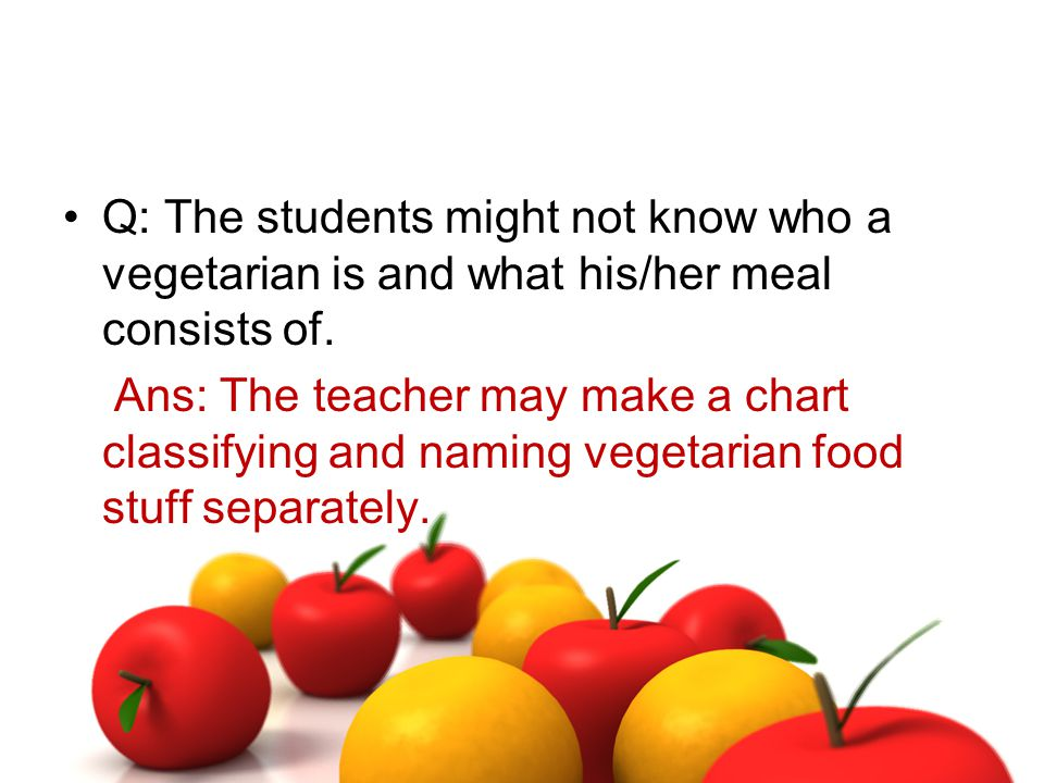 Q: The students might not know who a vegetarian is and what his/her meal consists of. Ans: The teacher may make a chart classifying and naming vegetar