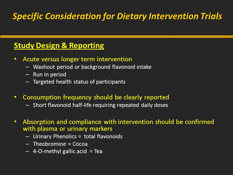 Specific Consideration for Dietary Intervention Trials Study Design & Reporting Acute versus longer term intervention – Washout period or background flavonoid intake – Run in period – Targeted health status of participants Consumption frequency should be clearly reported – Short flavonoid half-life requiring repeated daily doses Absorption and compliance with intervention should be confirmed with plasma or urinary markers – Urinary Phenolics = total flavonoids – Theobromine = Cocoa – 4-O-methyl gallic acid = Tea