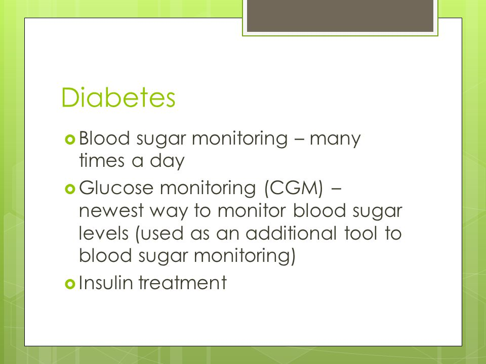 Diabetes Blood sugar monitoring – many times a day Glucose monitoring (CGM) – newest way to monitor blood sugar levels (used as an additional tool to blood sugar monitoring) Insulin treatment