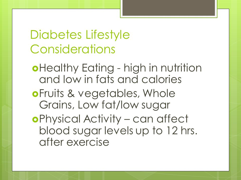 Diabetes Lifestyle Considerations Healthy Eating - high in nutrition and low in fats and calories Fruits & vegetables, Whole Grains, Low fat/low sugar Physical Activity – can affect blood sugar levels up to 12 hrs.