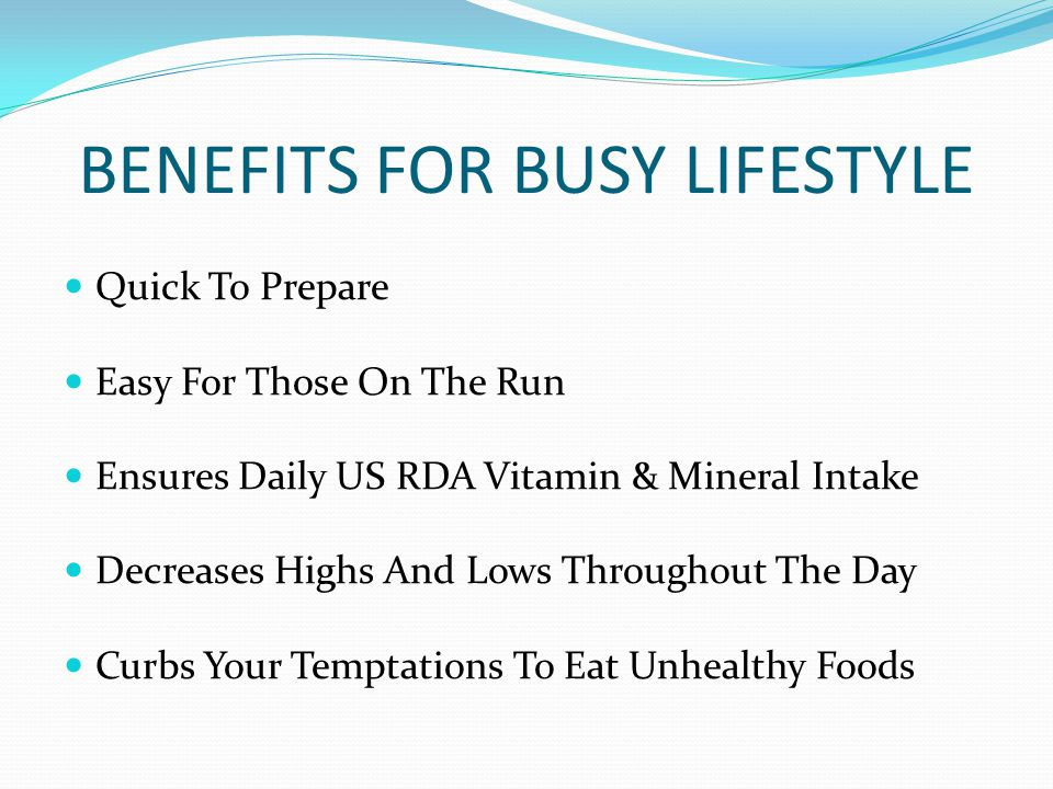 BENEFITS FOR BUSY LIFESTYLE Quick To Prepare Easy For Those On The Run Ensures Daily US RDA Vitamin & Mineral Intake Decreases Highs And Lows Throughout The Day Curbs Your Temptations To Eat Unhealthy Foods