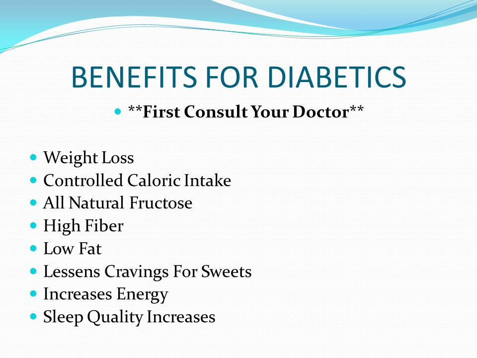 BENEFITS FOR DIABETICS **First Consult Your Doctor** Weight Loss Controlled Caloric Intake All Natural Fructose High Fiber Low Fat Lessens Cravings For Sweets Increases Energy Sleep Quality Increases