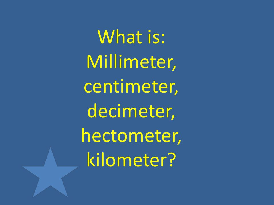 What is: Millimeter, centimeter, decimeter, hectometer, kilometer