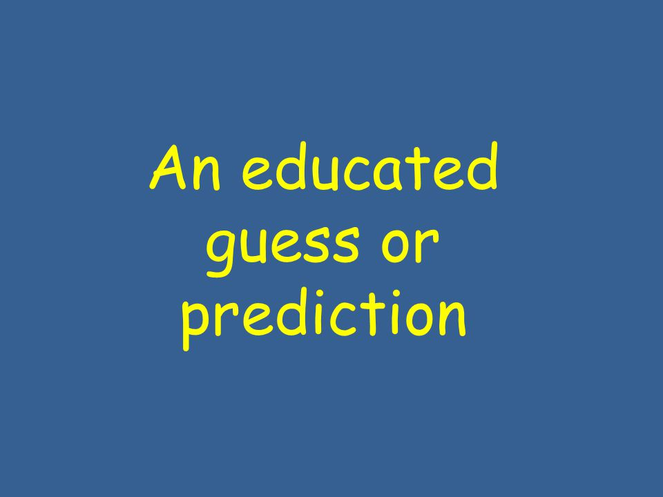 An educated guess or prediction
