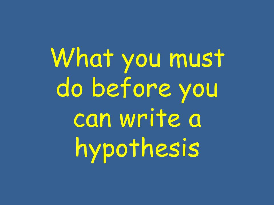 What you must do before you can write a hypothesis