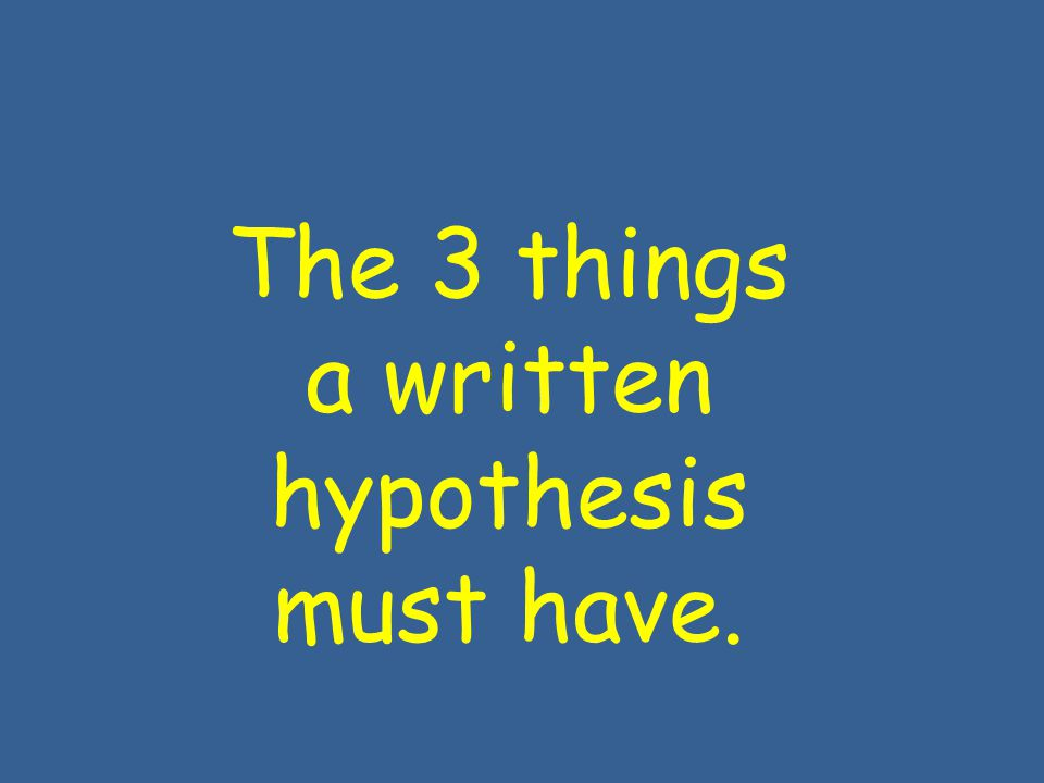 The 3 things a written hypothesis must have.