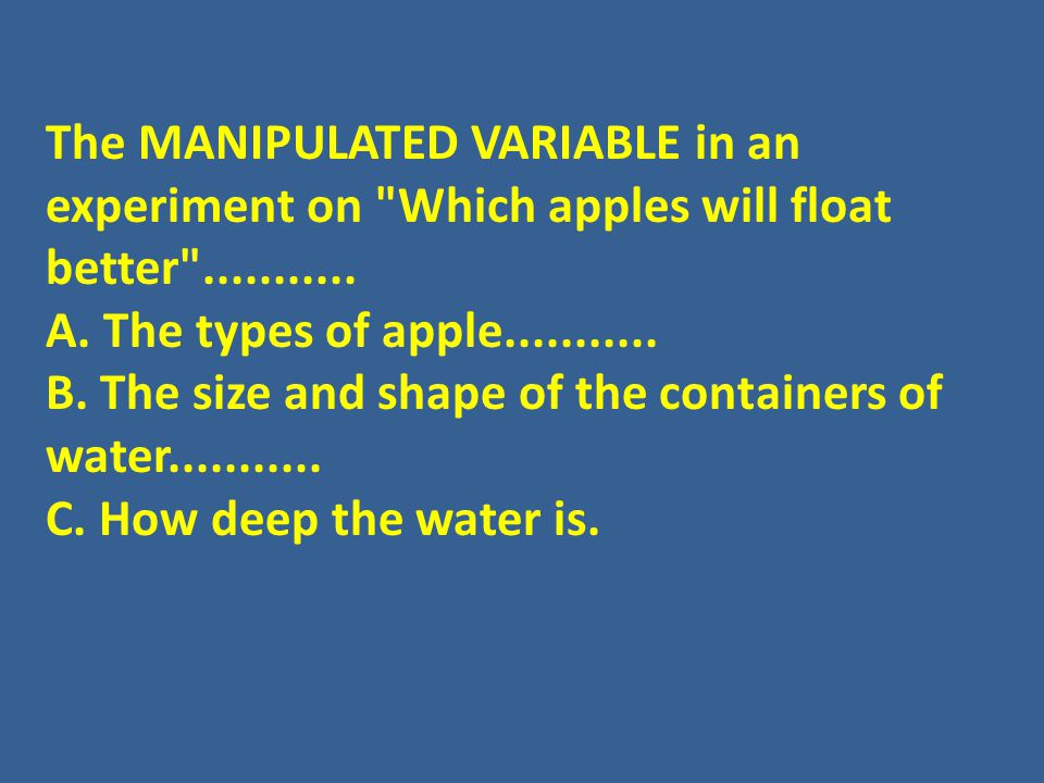 The MANIPULATED VARIABLE in an experiment on Which apples will float better ...........