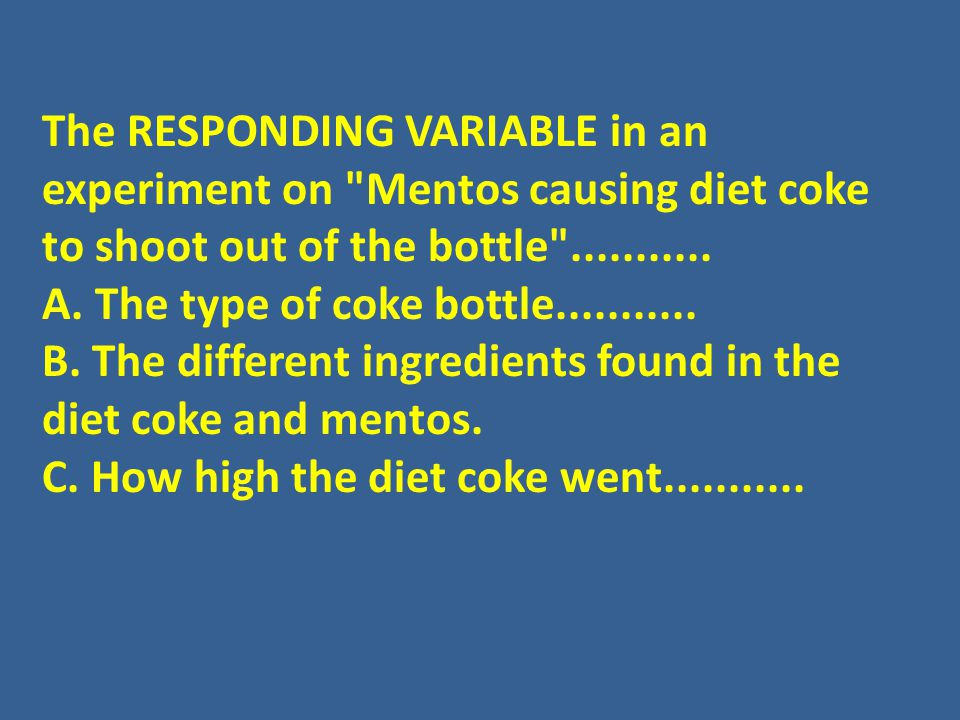 The RESPONDING VARIABLE in an experiment on Mentos causing diet coke to shoot out of the bottle ...........