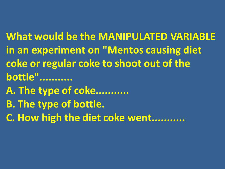 What would be the MANIPULATED VARIABLE in an experiment on Mentos causing diet coke or regular coke to shoot out of the bottle ...........